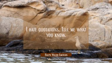 I hate quotations. Tell me what you know. Ralph Waldo Emerson Quotes