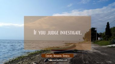 If you judge investigate.