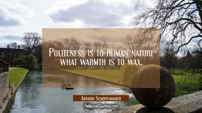 Politeness is to human nature what warmth is to wax.