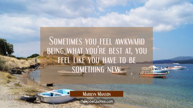 Sometimes you feel awkward being what you're best at you feel like you have to be something new.