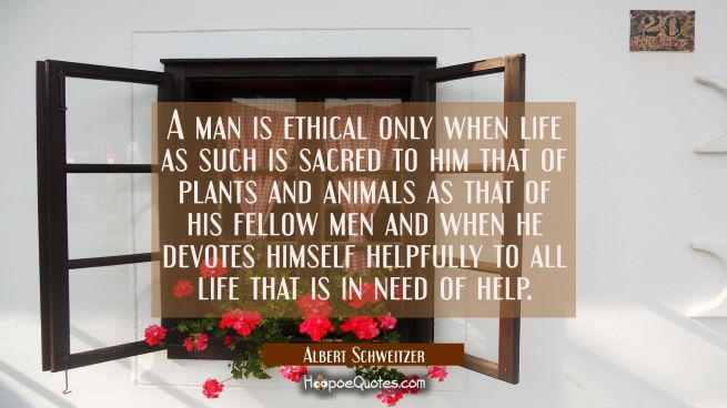 A man is ethical only when life as such is sacred to him that of plants and animals as that of his