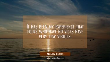 It has been my experience that folks who have no vices have very few virtues. Abraham Lincoln Quotes