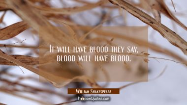 It will have blood they say, blood will have blood. William Shakespeare Quotes