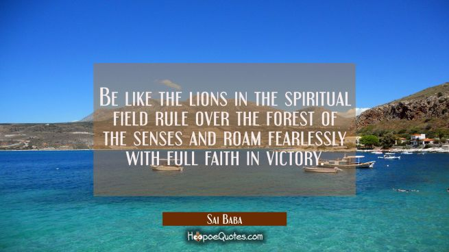 Be like the lions in the spiritual field rule over the forest of the senses and roam fearlessly wit