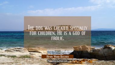 The dog was created specially for children. He is a god of frolic. Henry Ward Beecher Quotes