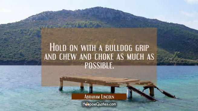 Hold on with a bulldog grip and chew and choke as much as possible.