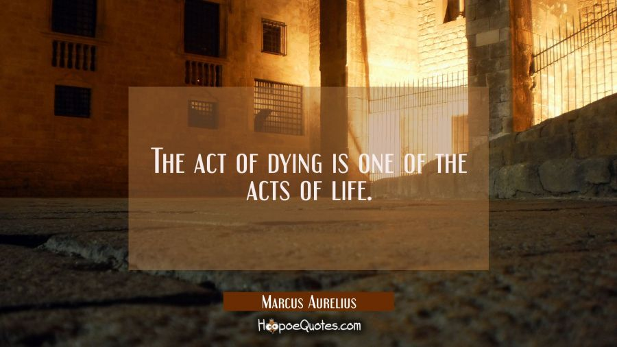 The act of dying is one of the acts of life. Marcus Aurelius Quotes