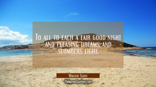 To all to each a fair good-night and pleasing dreams and slumbers light.