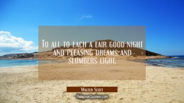 To all to each a fair good-night and pleasing dreams and slumbers light. Walter Scott Quotes