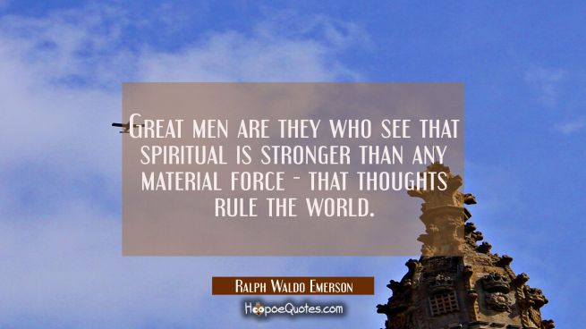 Great men are they who see that spiritual is stronger than any material force - that thoughts rule