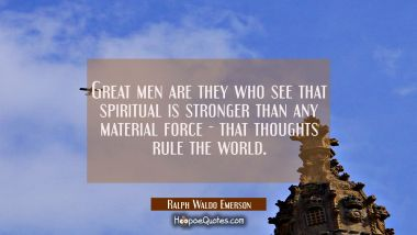 Great men are they who see that spiritual is stronger than any material force - that thoughts rule Ralph Waldo Emerson Quotes