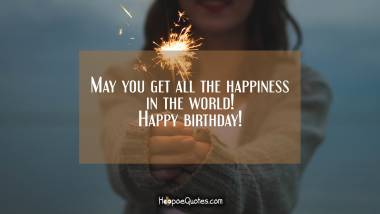 May you get all the happiness in the world! Happy birthday! Quotes