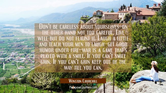 Don't be careless about yourselves--on the other hand not too careful. Live well but do not flaunt
