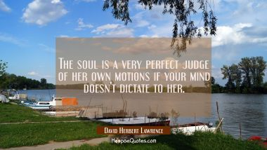 The soul is a very perfect judge of her own motions if your mind doesn't dictate to her.