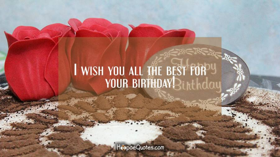 I wish you all the best for your birthday! Birthday Quotes