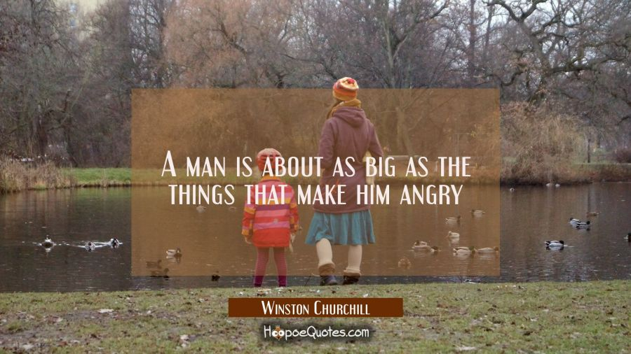 A man is about as big as the things that make him angry Winston Churchill Quotes