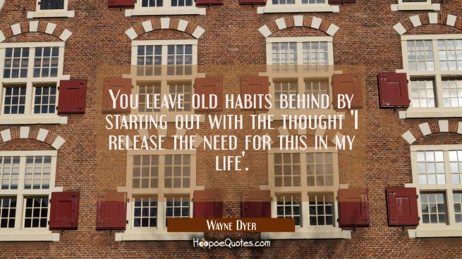 You leave old habits behind by starting out with the thought 'I release the need for this in my lif