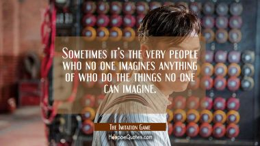 Sometimes it's the very people who no one imagines anything of who do the things no one can imagine. Quotes