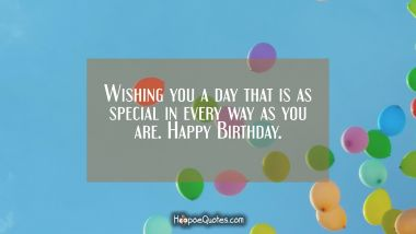 Wishing you a day that is as special in every way as you are. Happy Birthday. Quotes