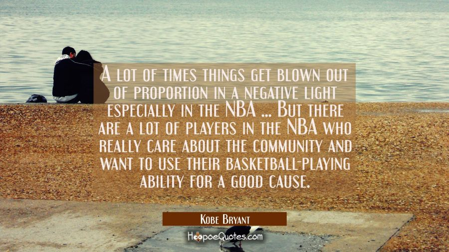 A lot of times things get blown out of proportion in a negative light especially in the NBA ... But Kobe Bryant Quotes