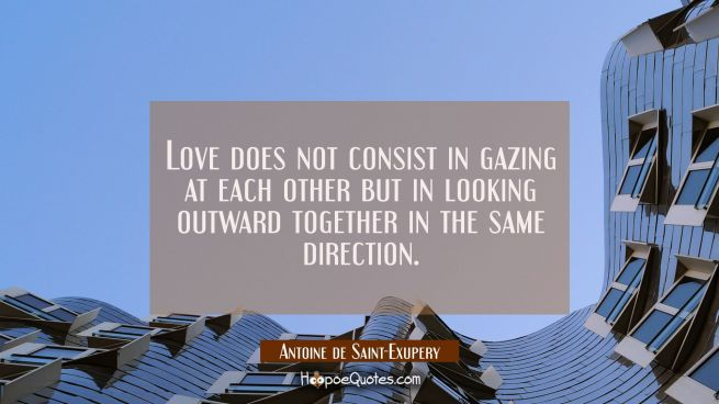 Love does not consist in gazing at each other but in looking outward together in the same direction