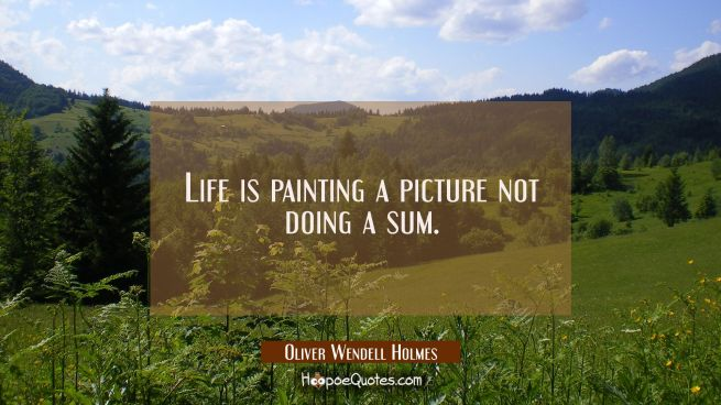Life is painting a picture not doing a sum.