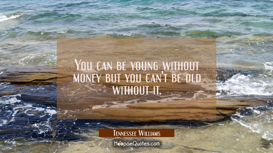 You can be young without money but you can't be old without it. Tennessee Williams Quotes