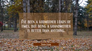 I've been a godmother loads of times but being a grandmother is better than anything. Vivien Leigh Quotes