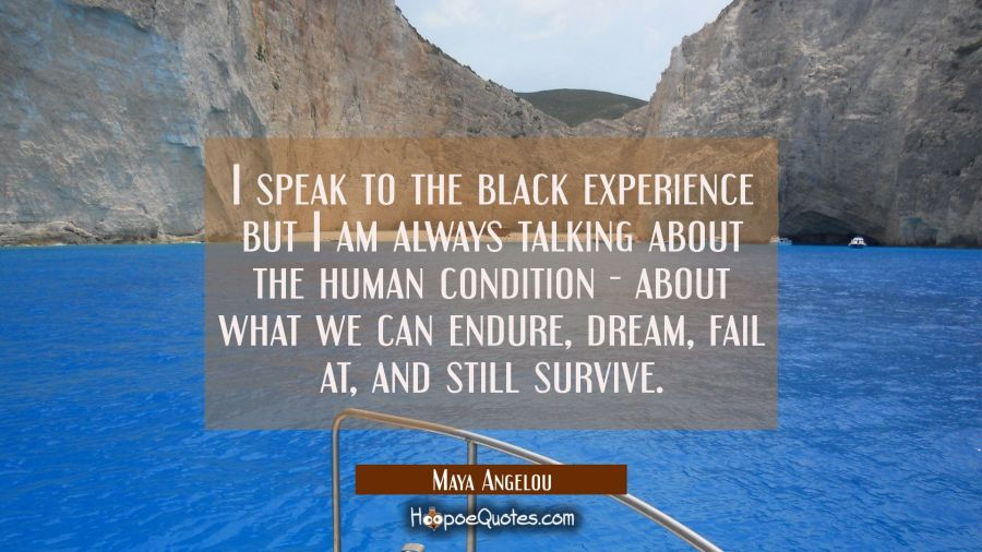 I speak to the black experience but I am always talking about the human condition - about what we c Maya Angelou Quotes
