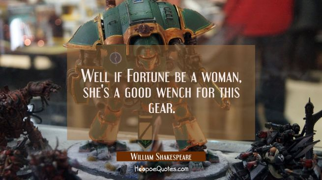 Well if Fortune be a woman she's a good wench for this gear.