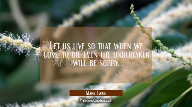 Let us live so that when we come to die even the undertaker will be sorry.