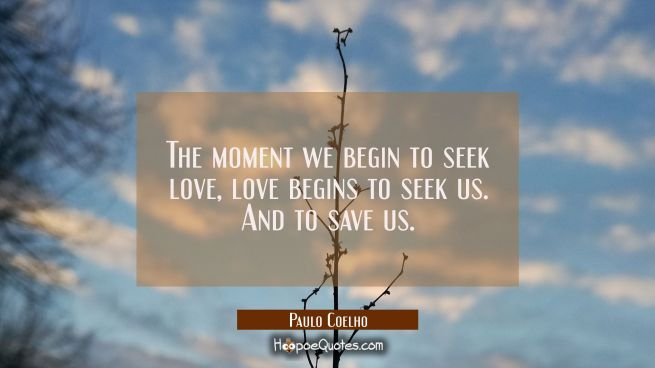 The moment we begin to seek love, love begins to seek us. And to save us.