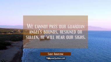 We cannot pass our guardian angel's bounds resigned or sullen he will hear our sighs. Saint Augustine Quotes