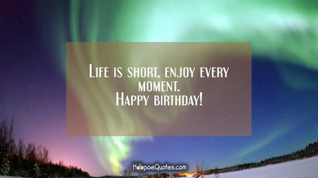 Life is short, enjoy every moment. Happy birthday!