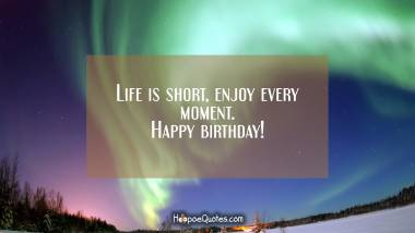 Life is short, enjoy every moment. Happy birthday! Quotes
