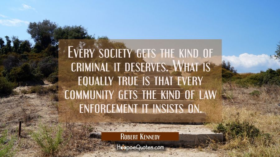 Every society gets the kind of criminal it deserves. What is equally true is that every community g Robert Kennedy Quotes