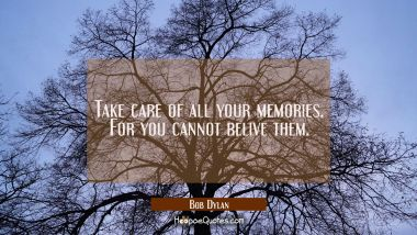 Take care of all your memories. For you cannot relive them.