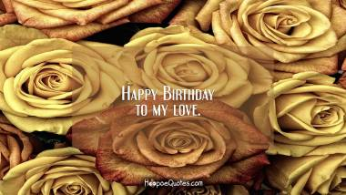 Happy Birthday to my love. Birthday Quotes