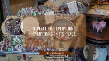 A place for everything everything in its place. Benjamin Franklin Quotes