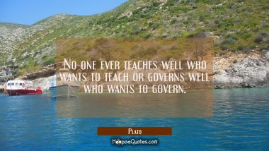 No one ever teaches well who wants to teach or governs well who wants to govern.