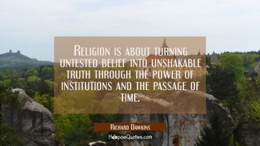 Religion is about turning untested belief into unshakable truth through the power of institutions a
