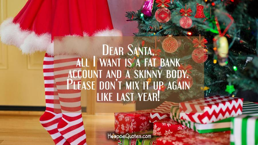 Dear Santa, all I want is a fat bank account and a skinny body. Please don't mix it up again like last year! Christmas Quotes