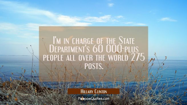 I'm in charge of the State Department's 60 000-plus people all over the world 275 posts.