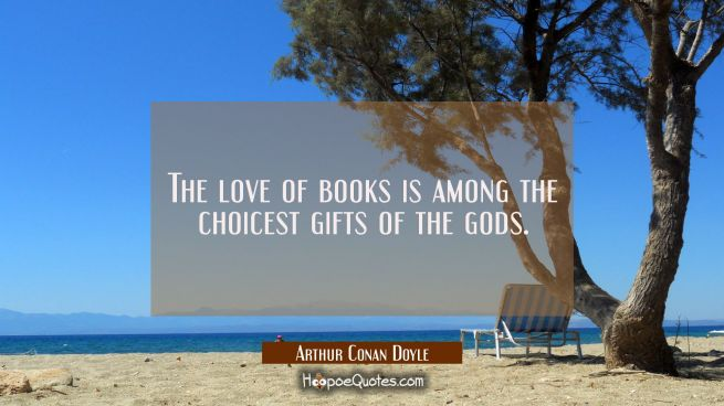 The love of books is among the choicest gifts of the gods.
