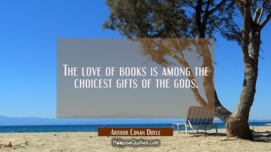 The love of books is among the choicest gifts of the gods. Arthur Conan Doyle Quotes