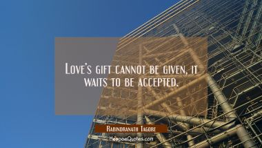 Love's gift cannot be given, it waits to be accepted. Rabindranath Tagore Quotes