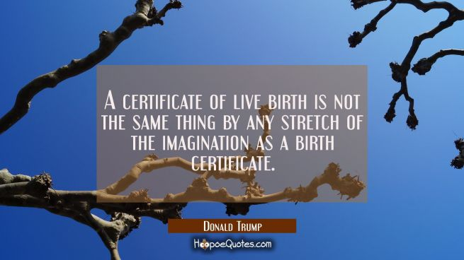 A certificate of live birth is not the same thing by any stretch of the imagination as a birth cert