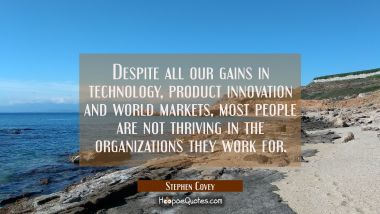 Despite all our gains in technology product innovation and world markets most people are not thrivi Stephen Covey Quotes