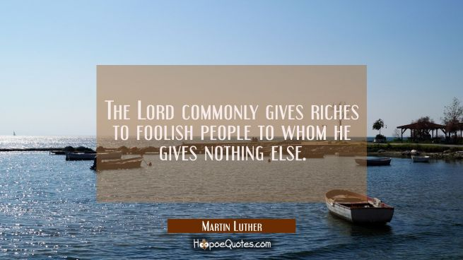 The Lord commonly gives riches to foolish people to whom he gives nothing else.