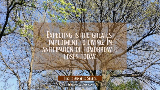 Expecting is the greatest impediment to living. In anticipation of tomorrow it loses today.